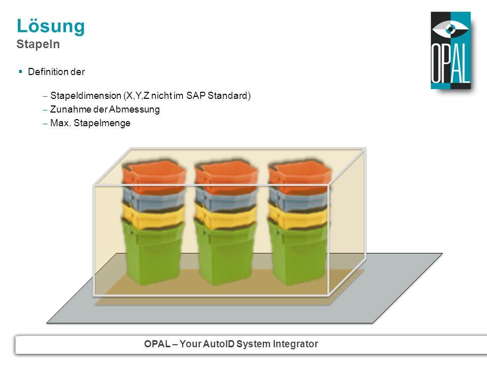 OPAL – Your AutoID System Integrator Lösung Stapeln Definition der Stapeldimension (X,Y,Z nicht im SAP Standard) Zunahme der Abmessung Max. Stapelmeng