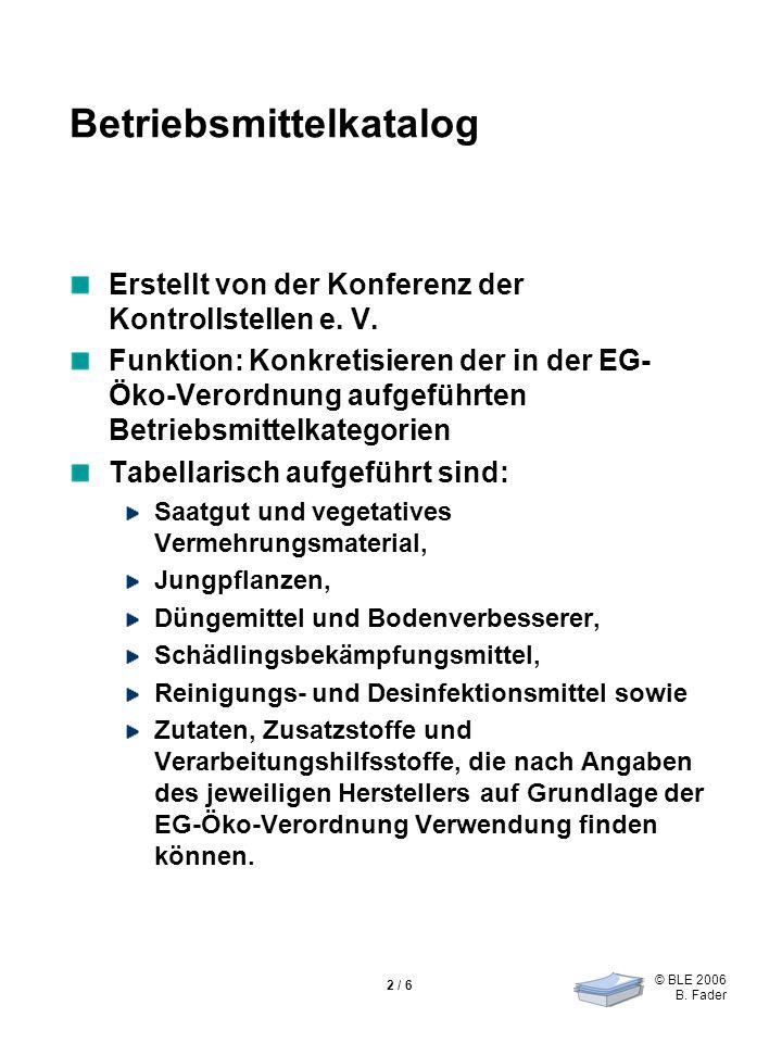 © BLE 2006 B. Fader 2 / 6 Betriebsmittelkatalog Erstellt von der Konferenz der Kontrollstellen e. V. Funktion: Konkretisieren der in der EG- Öko-Veror