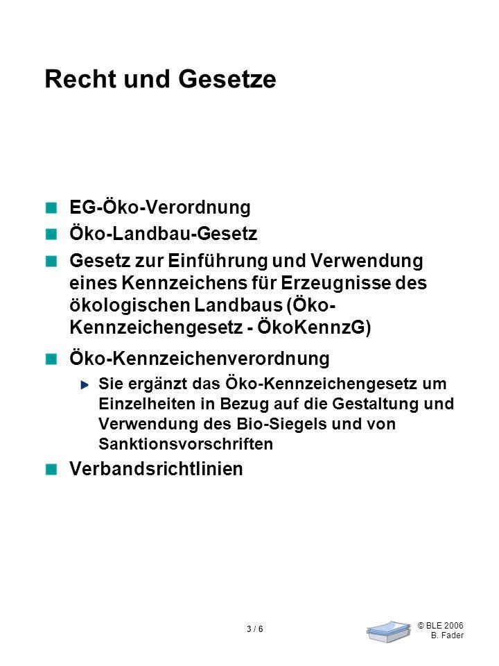 © BLE 2006 B. Fader 3 / 6 Recht und Gesetze EG-Öko-Verordnung Öko-Landbau-Gesetz Gesetz zur Einführung und Verwendung eines Kennzeichens für Erzeugnis