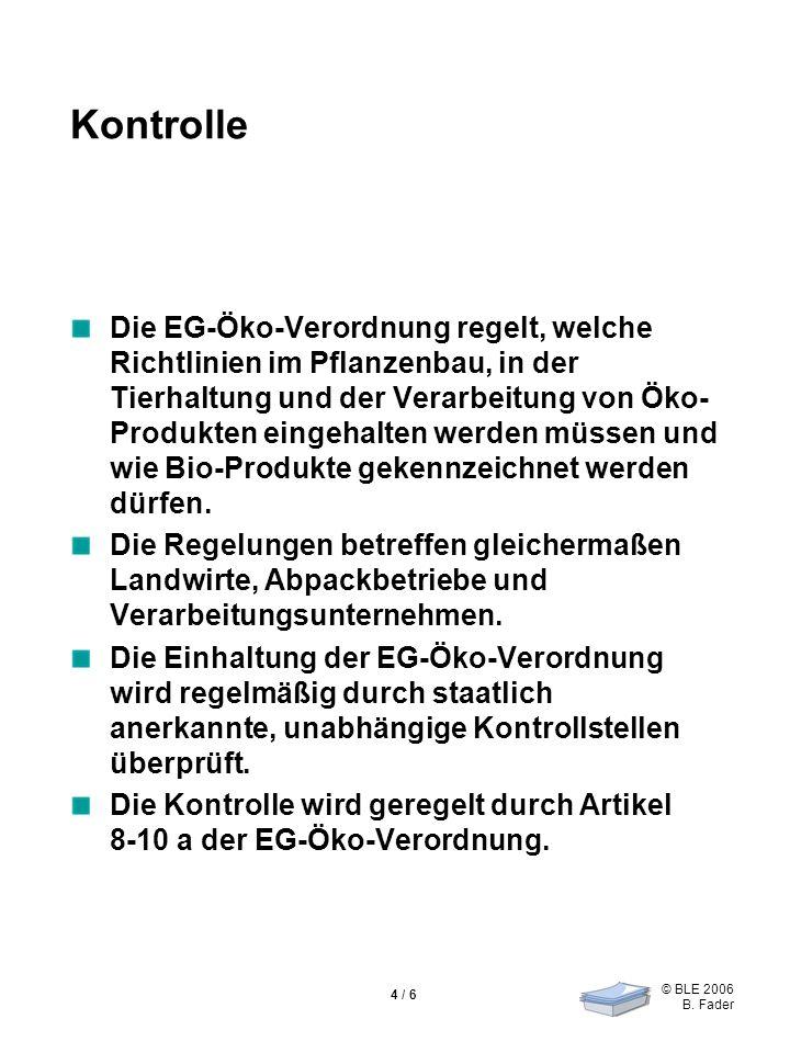 © BLE 2006 B. Fader 4 / 6 Kontrolle Die EG-Öko-Verordnung regelt, welche Richtlinien im Pflanzenbau, in der Tierhaltung und der Verarbeitung von Öko-