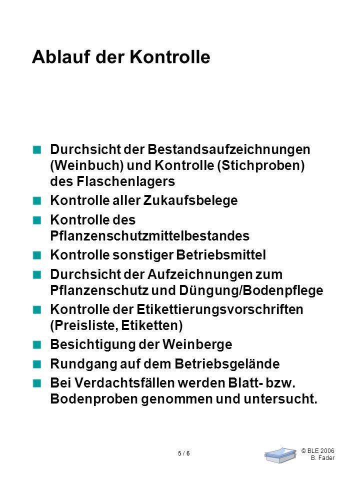 © BLE 2006 B. Fader 5 / 6 Ablauf der Kontrolle Durchsicht der Bestandsaufzeichnungen (Weinbuch) und Kontrolle (Stichproben) des Flaschenlagers Kontrol