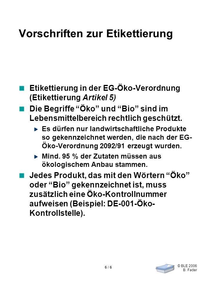 © BLE 2006 B. Fader 6 / 6 Vorschriften zur Etikettierung Etikettierung in der EG-Öko-Verordnung (Etikettierung Artikel 5) Die Begriffe Öko und Bio sin