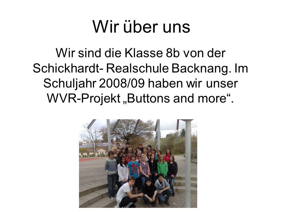 Wir über uns Wir sind die Klasse 8b von der Schickhardt- Realschule Backnang. Im Schuljahr 2008/09 haben wir unser WVR-Projekt Buttons and more.