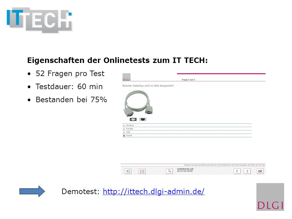 Eigenschaften der Onlinetests zum IT TECH: 52 Fragen pro Test Testdauer: 60 min Bestanden bei 75% Demotest: http://ittech.dlgi-admin.de/http://ittech.