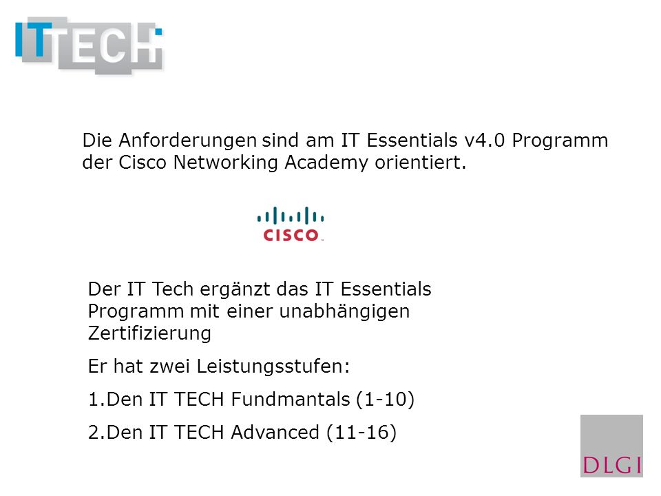 Die Anforderungen sind am IT Essentials v4.0 Programm der Cisco Networking Academy orientiert. Der IT Tech ergänzt das IT Essentials Programm mit eine