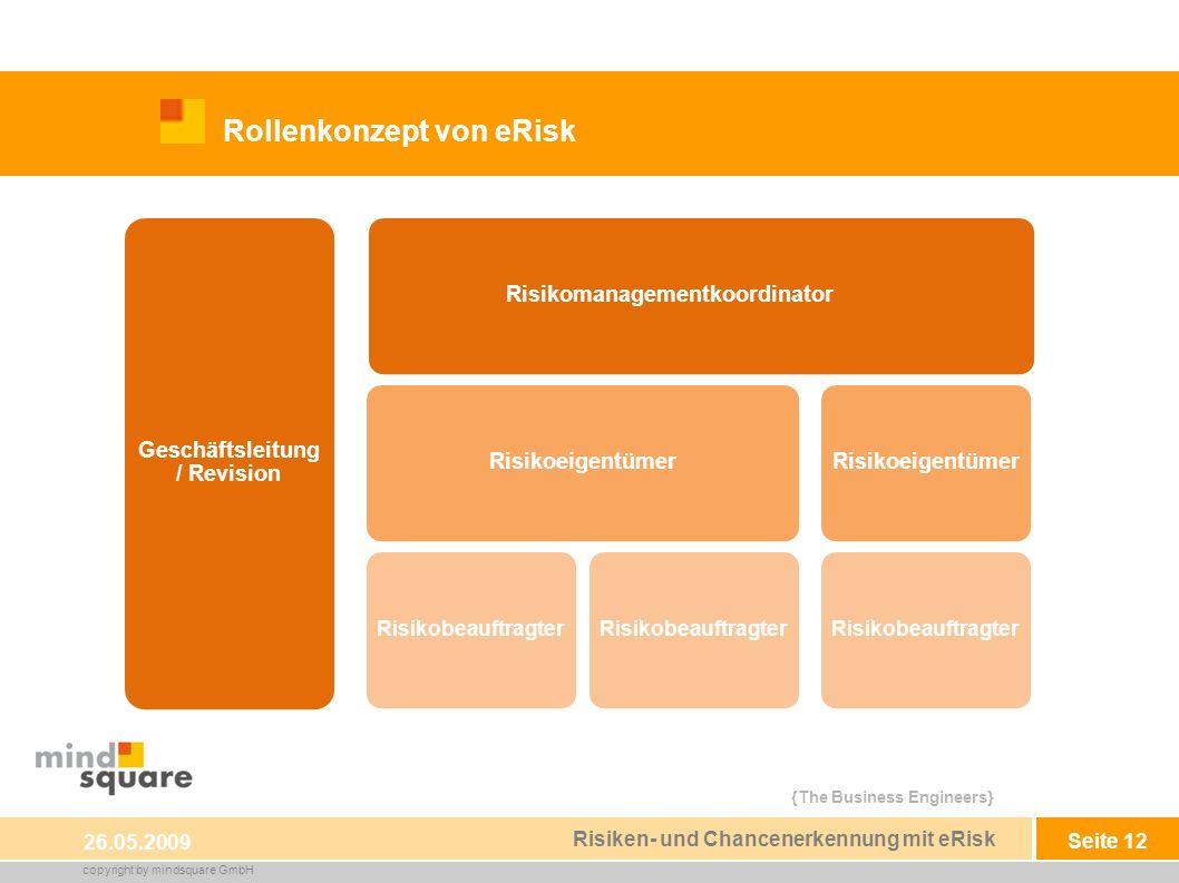 {The Business Engineers} copyright by mindsquare GmbH Seite 12 Rollenkonzept von eRisk 26.05.2009 Risiken- und Chancenerkennung mit eRisk Geschäftsleitung / Revision RisikomanagementkoordinatorRisikoeigentümer Risikobeauftragter Risikoeigentümer Risikobeauftragter