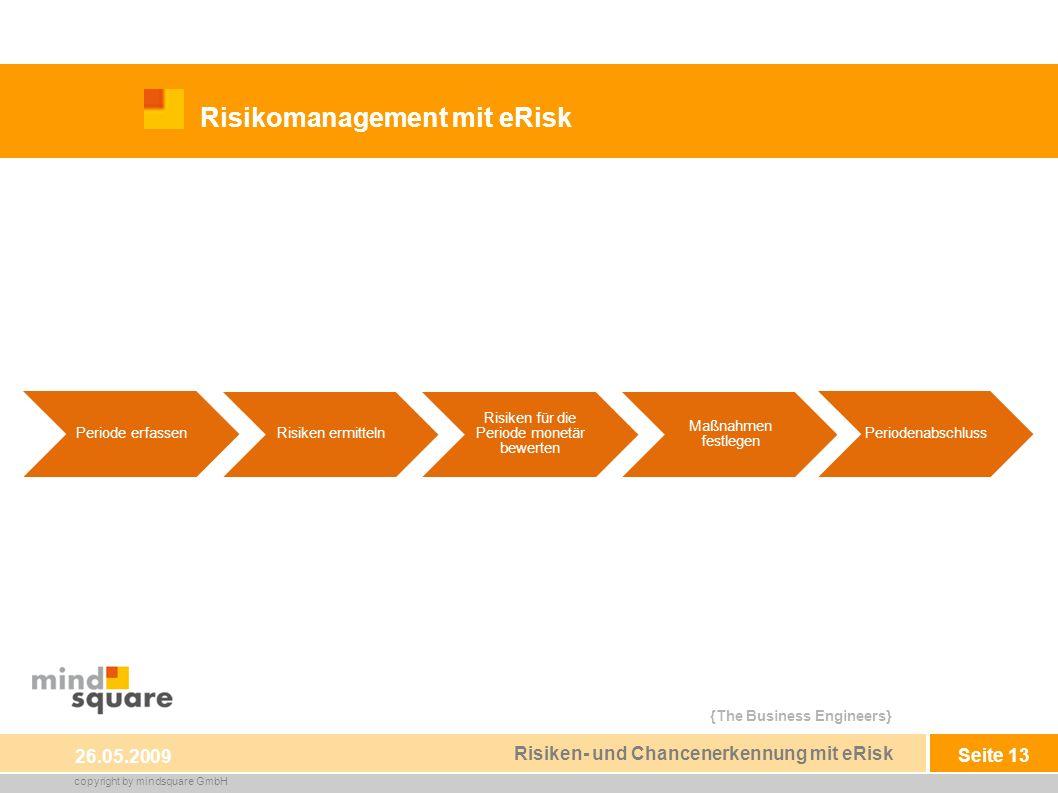 {The Business Engineers} copyright by mindsquare GmbH Seite 13 Risikomanagement mit eRisk 26.05.2009 Risiken- und Chancenerkennung mit eRisk Periode erfassen Risiken ermitteln Risiken für die Periode monetär bewerten Maßnahmen festlegen Periodenabschluss