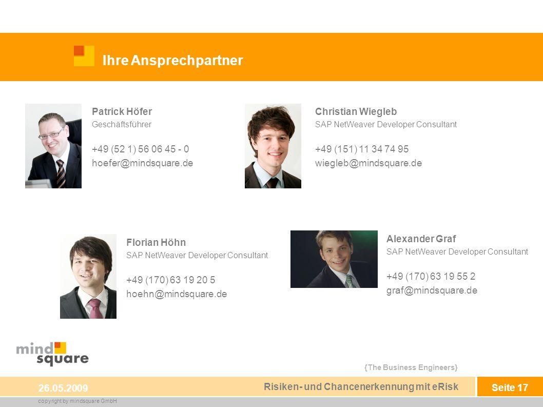 {The Business Engineers} copyright by mindsquare GmbH Seite 17 Ihre Ansprechpartner 26.05.2009 Risiken- und Chancenerkennung mit eRisk Patrick Höfer Geschäftsführer +49 (52 1) 56 06 45 - 0 hoefer@mindsquare.de Christian Wiegleb SAP NetWeaver Developer Consultant +49 (151) 11 34 74 95 wiegleb@mindsquare.de Florian Höhn SAP NetWeaver Developer Consultant +49 (170) 63 19 20 5 hoehn@mindsquare.de Alexander Graf SAP NetWeaver Developer Consultant +49 (170) 63 19 55 2 graf@mindsquare.de