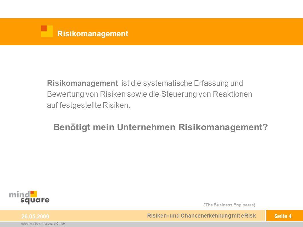 {The Business Engineers} copyright by mindsquare GmbH Seite 4 Risikomanagement 26.05.2009 Risiken- und Chancenerkennung mit eRisk Risikomanagement ist die systematische Erfassung und Bewertung von Risiken sowie die Steuerung von Reaktionen auf festgestellte Risiken.