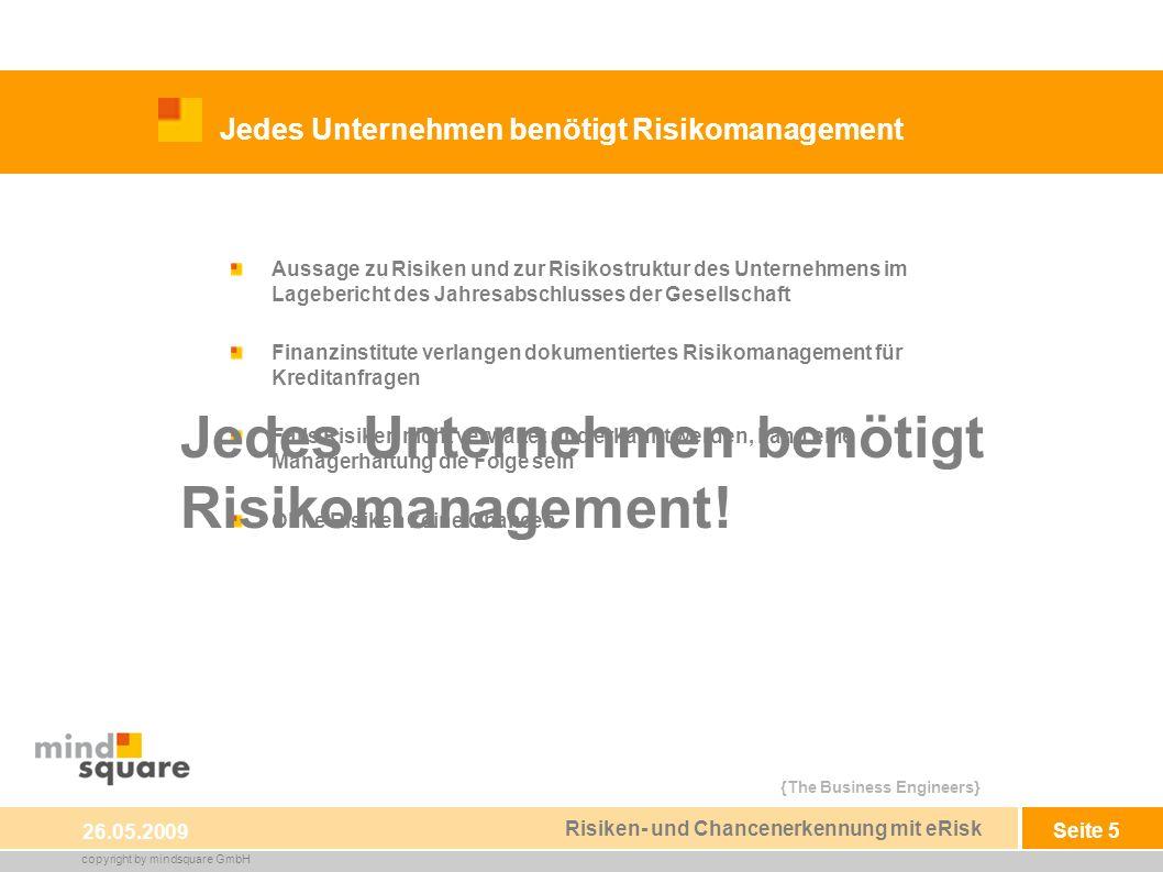 {The Business Engineers} copyright by mindsquare GmbH Seite 5 Jedes Unternehmen benötigt Risikomanagement 26.05.2009 Risiken- und Chancenerkennung mit eRisk Aussage zu Risiken und zur Risikostruktur des Unternehmens im Lagebericht des Jahresabschlusses der Gesellschaft Finanzinstitute verlangen dokumentiertes Risikomanagement für Kreditanfragen Falls Risiken nicht verwaltet und erkannt werden, kann eine Managerhaftung die Folge sein Ohne Risiken keine Chancen Jedes Unternehmen benötigt Risikomanagement!