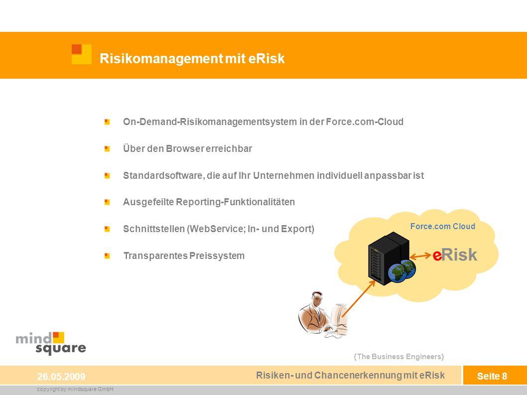 {The Business Engineers} copyright by mindsquare GmbH Seite 8 Risikomanagement mit eRisk 26.05.2009 Risiken- und Chancenerkennung mit eRisk On-Demand-Risikomanagementsystem in der Force.com-Cloud Über den Browser erreichbar Standardsoftware, die auf Ihr Unternehmen individuell anpassbar ist Ausgefeilte Reporting-Funktionalitäten Schnittstellen (WebService; In- und Export) Transparentes Preissystem Force.com Cloud