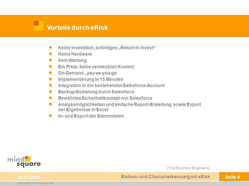{The Business Engineers} copyright by mindsquare GmbH Seite 9 Vorteile durch eRisk 26.05.2009 Risiken- und Chancenerkennung mit eRisk Keine Investition, sofortiges Return in Invest Keine Hardware Kein Wartung Ein Preis; keine versteckten Kosten.