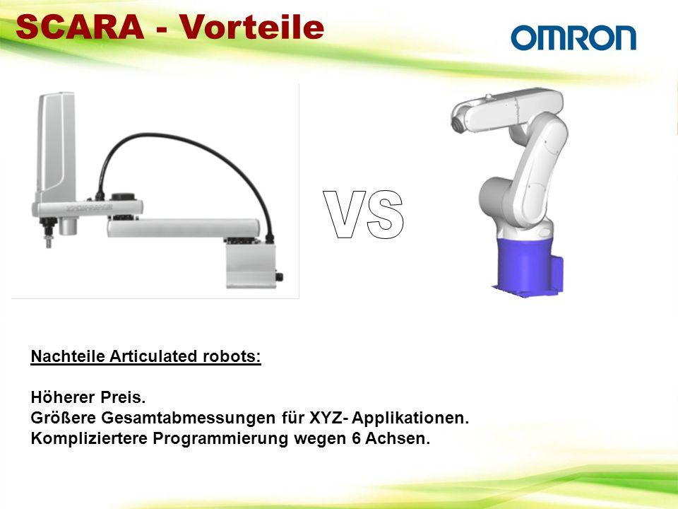 Nachteile Articulated robots: Höherer Preis. Größere Gesamtabmessungen für XYZ- Applikationen. Kompliziertere Programmierung wegen 6 Achsen. SCARA - V