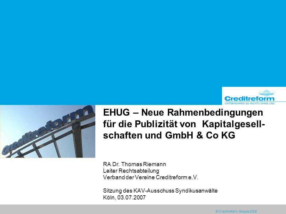 © Creditreform-Gruppe 2005 EHUG – Neue Rahmenbedingungen für die Publizität von Kapitalgesell- schaften und GmbH & Co KG RA Dr. Thomas Riemann Leiter