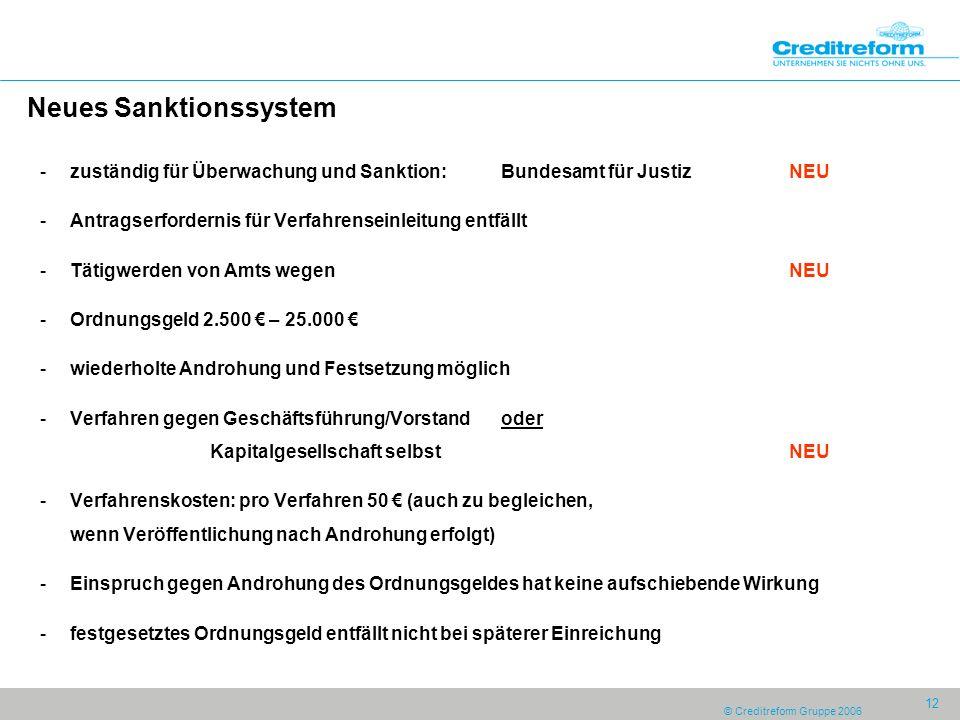 © Creditreform Gruppe 2006 12 Neues Sanktionssystem -zuständig für Überwachung und Sanktion:Bundesamt für JustizNEU -Antragserfordernis für Verfahrens