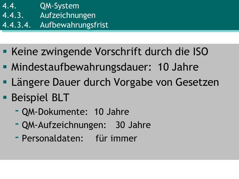 Keine zwingende Vorschrift durch die ISO Mindestaufbewahrungsdauer: 10 Jahre Längere Dauer durch Vorgabe von Gesetzen Beispiel BLT - QM-Dokumente: 10