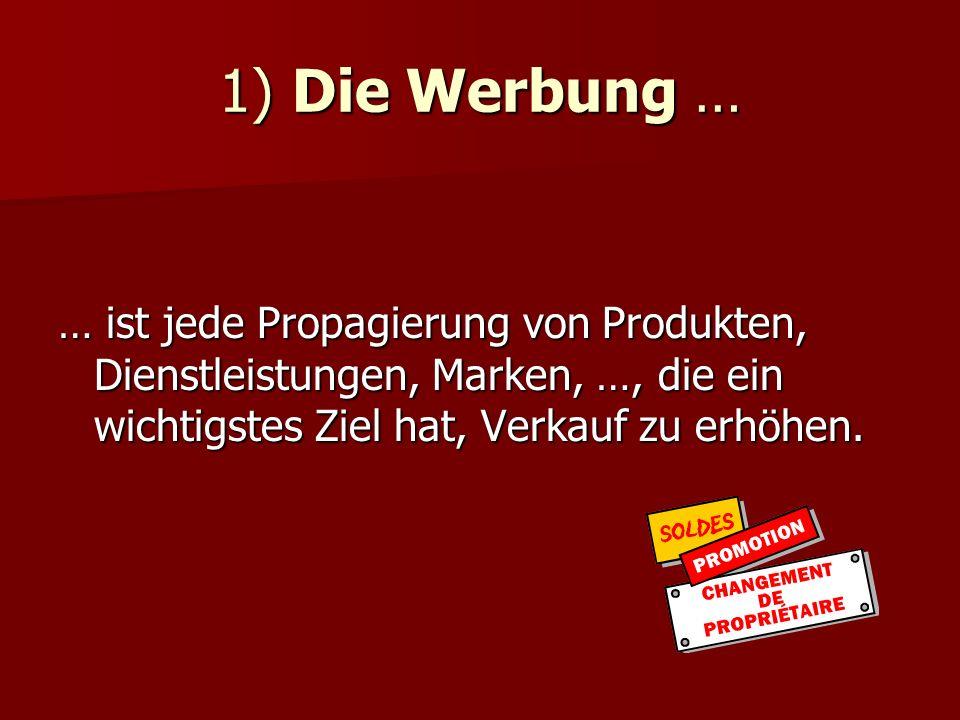 1) Die Werbung … … ist jede Propagierung von Produkten, Dienstleistungen, Marken, …, die ein wichtigstes Ziel hat, Verkauf zu erhöhen.