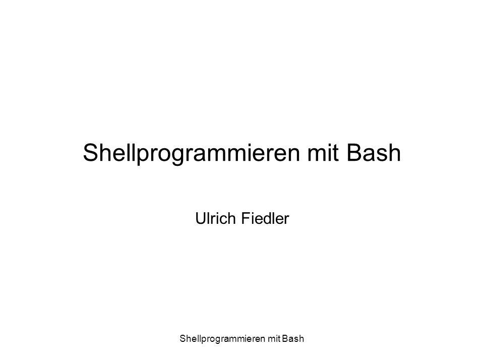 Shellprogrammieren mit Bash Ein-/Ausgabe Umleitung Uebliche Voreinstellungen Standardeingabe: Tastatur (entspricht Dateideskriptor 0) Standardausgabe: Bildschirm (entspricht Dateideskriptor 1) Standardfehlerausgabe: Bildschirm (entspricht Dateideskiptor 2) Einfache Umleitungen < Datei anlegen, Eingabe umleiten > Ausgabe umleiten >> Datei anlegen, falls nicht existent, Eingabe anhängen »Bsp.: sort namen.txt > sortierteNamen.txt Umleitung mit Filedeskriptoren <& fd – assoziiere Filedeskriptor fd mit der Eingabe >&fd – assoziiere Filedeskriptor fd mit der Ausgabe Zwei Filedeskriptoren aufeinander umleiten: fd1>&fd2 Filedeskriptor schliessen: fd>&- »Bsp.: mypgm 1>mypgm.txt 2>&1 (Reihenfolge wichtig!)