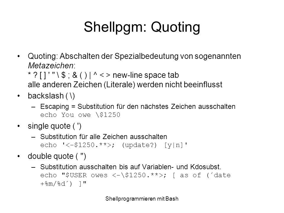 Shellprogrammieren mit Bash Shellpgm: Quoting Quoting: Abschalten der Spezialbedeutung von sogenannten Metazeichen: * ? [ ] '