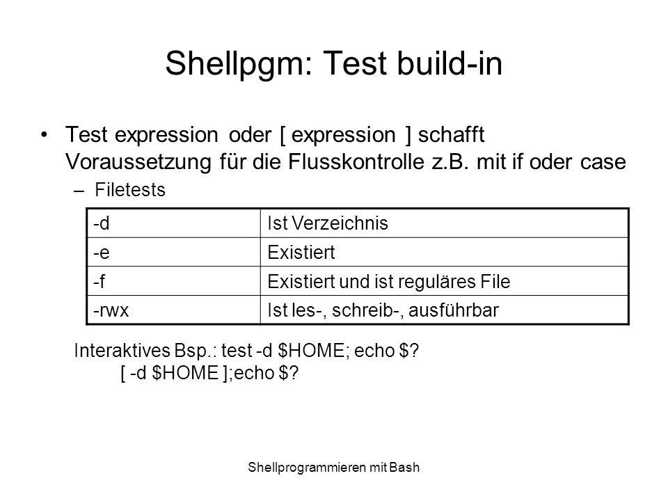Shellprogrammieren mit Bash Shellpgm: Test build-in Test expression oder [ expression ] schafft Voraussetzung für die Flusskontrolle z.B. mit if oder