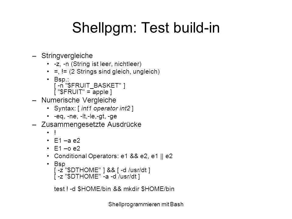 Shellprogrammieren mit Bash Shellpgm: Test build-in –Stringvergleiche -z, -n (String ist leer, nichtleer) =, != (2 Strings sind gleich, ungleich) Bsp.