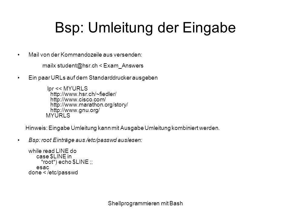 Shellprogrammieren mit Bash Bsp: Umleitung der Eingabe Mail von der Kommandozeile aus versenden: mailx student@hsr.ch < Exam_Answers Ein paar URLs auf