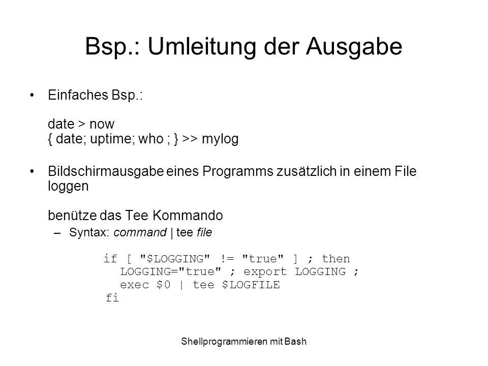 Shellprogrammieren mit Bash Bsp.: Umleitung der Ausgabe Einfaches Bsp.: date > now { date; uptime; who ; } >> mylog Bildschirmausgabe eines Programms