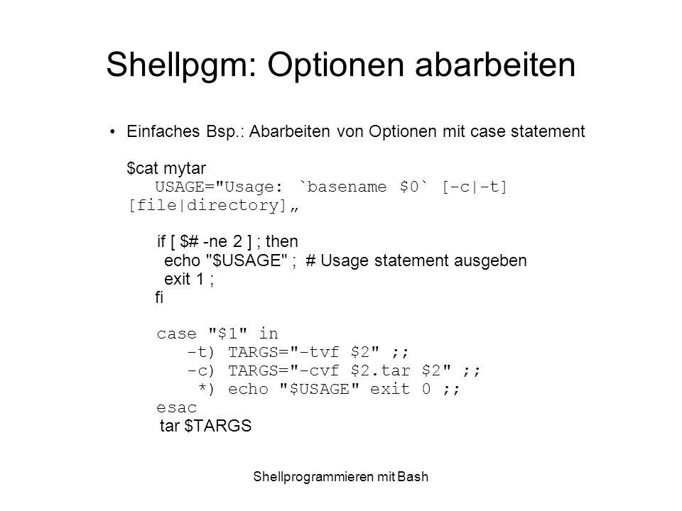 Shellprogrammieren mit Bash Shellpgm: Optionen abarbeiten Einfaches Bsp.: Abarbeiten von Optionen mit case statement $cat mytar USAGE=