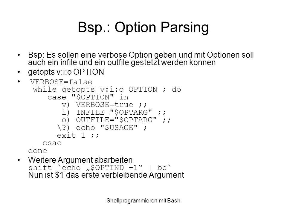 Shellprogrammieren mit Bash Bsp.: Option Parsing Bsp: Es sollen eine verbose Option geben und mit Optionen soll auch ein infile und ein outfile gestet