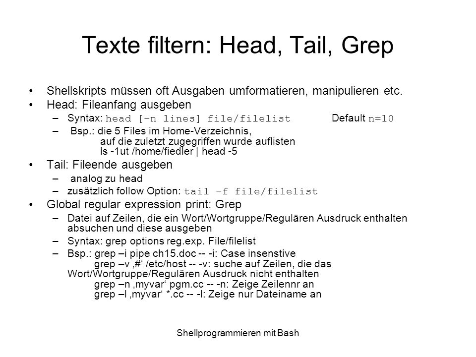 Shellprogrammieren mit Bash Texte filtern: Head, Tail, Grep Shellskripts müssen oft Ausgaben umformatieren, manipulieren etc. Head: Fileanfang ausgebe