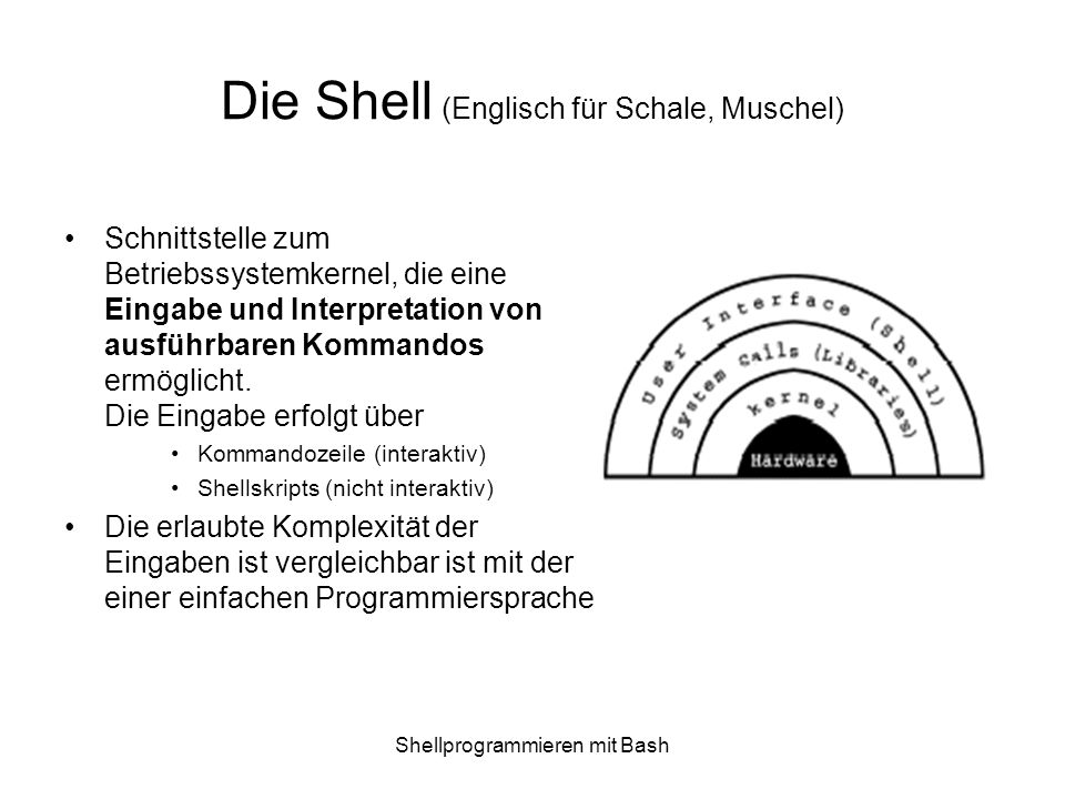 Shellprogrammieren mit Bash Shellpgm: Test build-in –Stringvergleiche -z, -n (String ist leer, nichtleer) =, != (2 Strings sind gleich, ungleich) Bsp.: [ -n $FRUIT_BASKET ] [ $FRUIT = apple ] –Numerische Vergleiche Syntax: [ int1 operator int2 ] -eq, -ne, -lt,-le,-gt, -ge –Zusammengesetzte Ausdrücke .