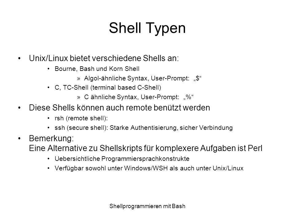Shellprogrammieren mit Bash Eigenschaften: Unix Shells shbashkshcshtcsh Ursprungdas Original GNUSystem 5 R4 BSD Unterliegende Syntaxsh csh Job Kontrolle-++++ Brauchbares I/O Redir+++-- Kommando History-++++ Kommandozeile editierbar -++-+ Dateinamen Vervollständigung -++++ Eingebaute Arithmetik-++++