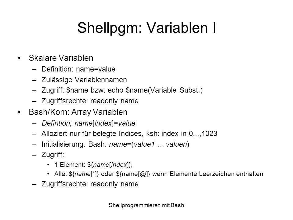 Shellprogrammieren mit Bash Shellpgm: Variablen II Variablen freigeben Unset name (nicht für readonly Variablen) Scope von Variablen Lokale Variablen Environment Variablen »Export name; Shell Variablen (von der Shell gesetzt) »PWD,UID,SHLVL,IFS,PATH,HOME