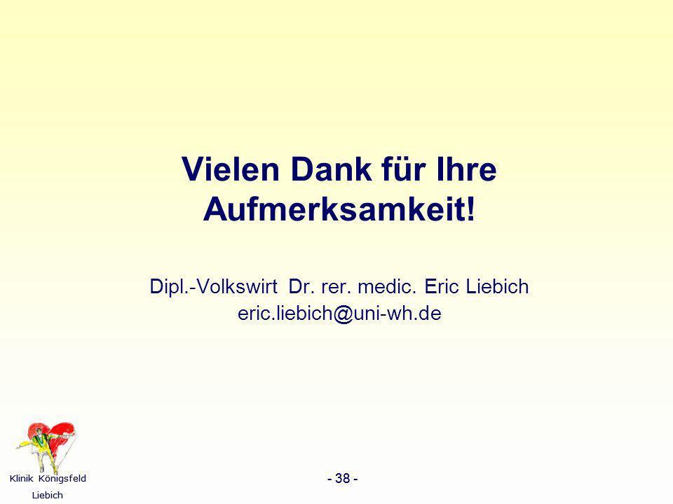 Klinik Königsfeld Liebich - 38 - Klinik Königsfeld Liebich - 38 - Vielen Dank für Ihre Aufmerksamkeit! Dipl.-Volkswirt Dr. rer. medic. Eric Liebich er