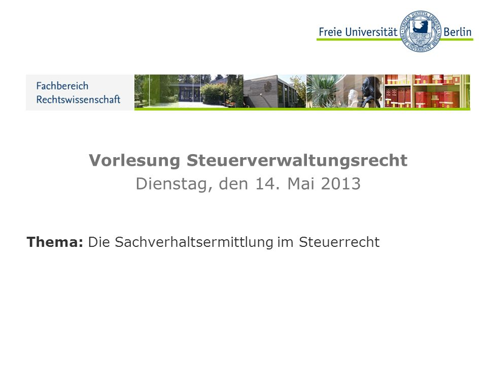 Vorlesung Steuerverwaltungsrecht Dienstag, den 14. Mai 2013 Thema: Die Sachverhaltsermittlung im Steuerrecht