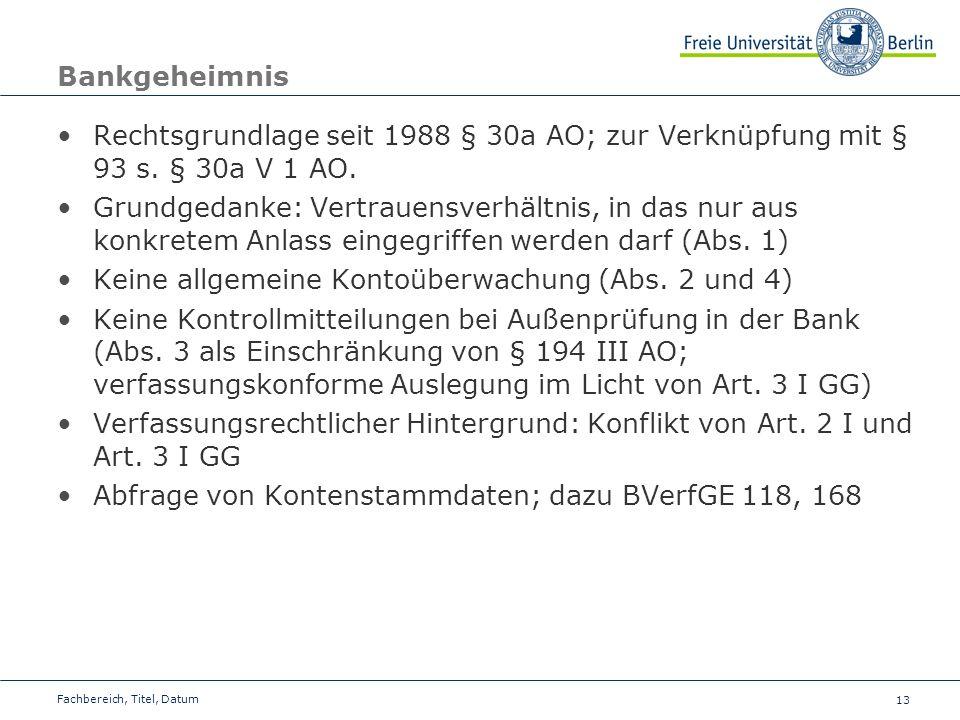 13 Bankgeheimnis Rechtsgrundlage seit 1988 § 30a AO; zur Verknüpfung mit § 93 s. § 30a V 1 AO. Grundgedanke: Vertrauensverhältnis, in das nur aus konk