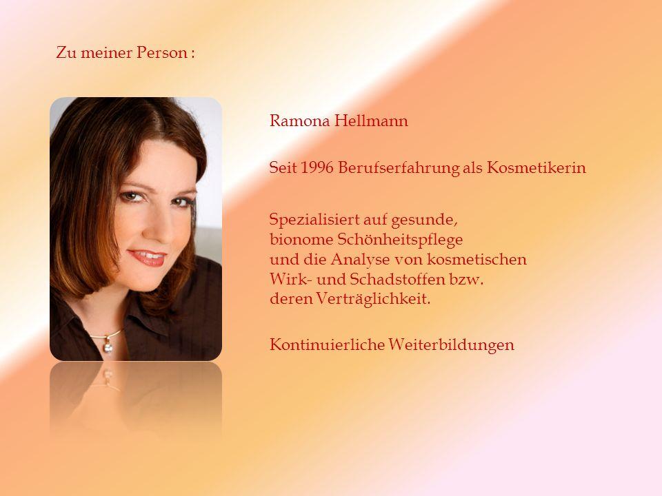 Zu meiner Person : Ramona Hellmann Seit 1996 Berufserfahrung als Kosmetikerin Kontinuierliche Weiterbildungen Spezialisiert auf gesunde, bionome Schönheitspflege und die Analyse von kosmetischen Wirk- und Schadstoffen bzw.