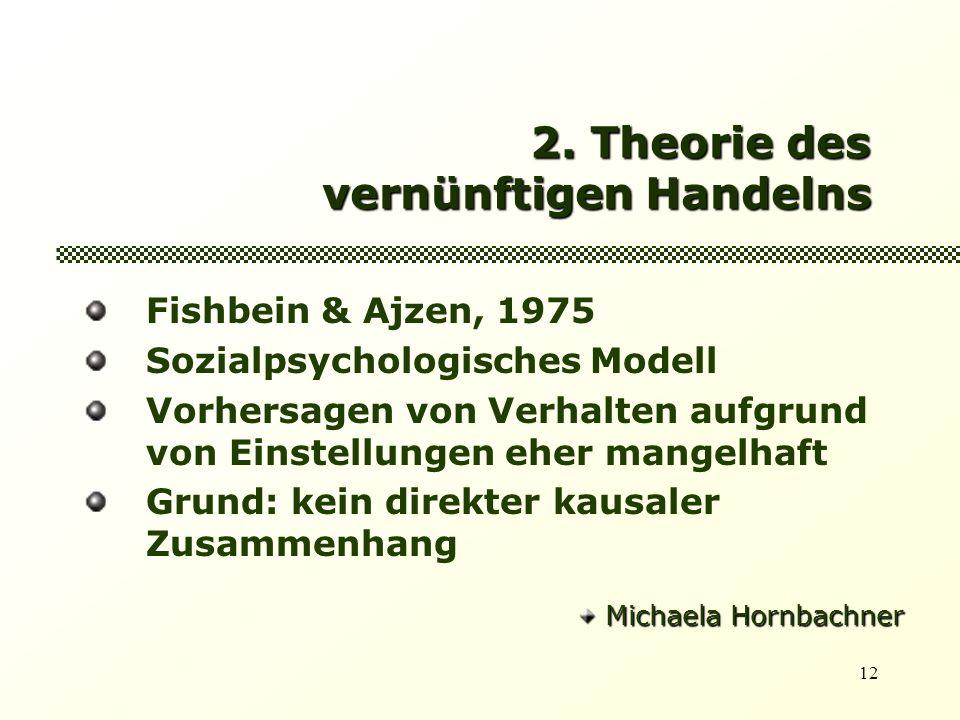 12 2. Theorie des vernünftigen Handelns Fishbein & Ajzen, 1975 Sozialpsychologisches Modell Vorhersagen von Verhalten aufgrund von Einstellungen eher