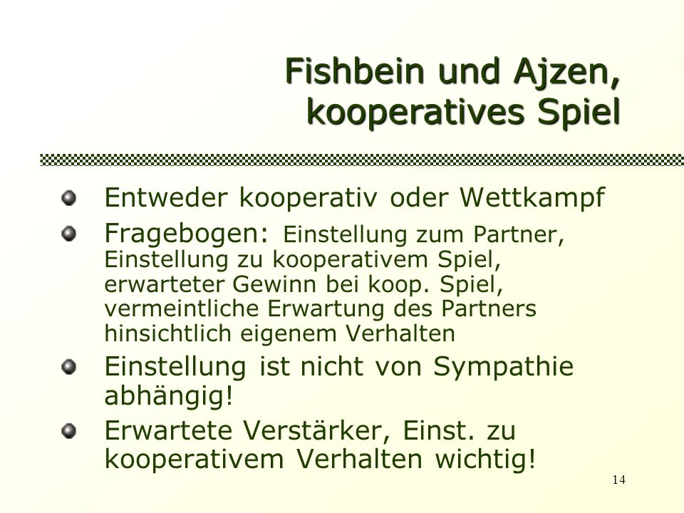 14 Fishbein und Ajzen, kooperatives Spiel Entweder kooperativ oder Wettkampf Fragebogen: Einstellung zum Partner, Einstellung zu kooperativem Spiel, erwarteter Gewinn bei koop.