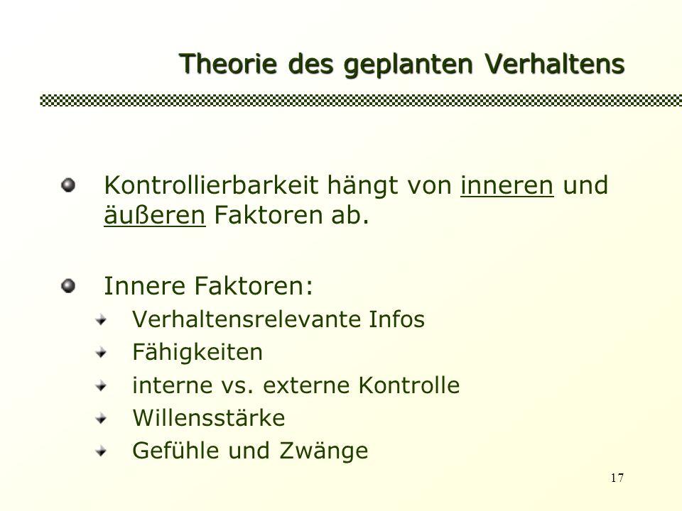 17 Theorie des geplanten Verhaltens Kontrollierbarkeit hängt von inneren und äußeren Faktoren ab.
