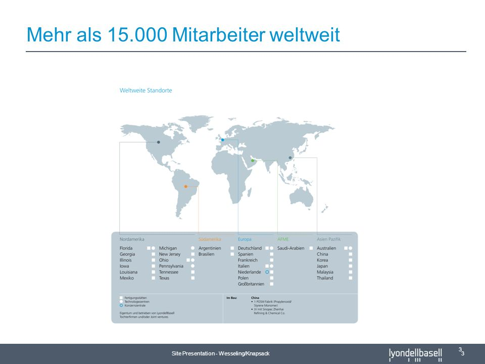 Site Presentation - Wesseling/Knapsack 4 Basell Manufacturing Sites and JVs Lyondell Manufacturing Sites and JVs LyondellBasell Industries – ein neues, weltweit führendes Unternehmen Figures: Nearly $50 billion revenues More than 15,000 employees worldwide Divisions: Global Position Polymers Polyolefins 1 Polyolefin Licensing 1 Polypropylene Catalysts 1 Fuels Oxy Fuels 2 Chemicals Propylene Oxide 1 Ethylene & Propylene 5 More than 60 manufacturing sites in 19 countries on five continents Sales in more than 120 countries Headquartered in the Netherlands