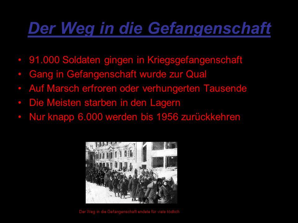 Der Weg in die Gefangenschaft 91.000 Soldaten gingen in Kriegsgefangenschaft Gang in Gefangenschaft wurde zur Qual Auf Marsch erfroren oder verhungerten Tausende Die Meisten starben in den Lagern Nur knapp 6.000 werden bis 1956 zurückkehren Der Weg in die Gefangenschaft endete für viele tödlich