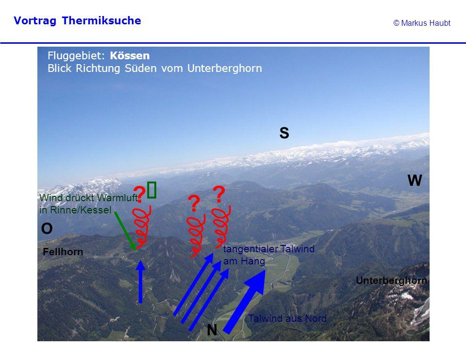 © Markus Haubt Vortrag Thermiksuche ? ? ? Fluggebiet: Kössen Blick Richtung Süden vom Unterberghorn N O W S Talwind aus Nord Wind drückt Warmluft in R