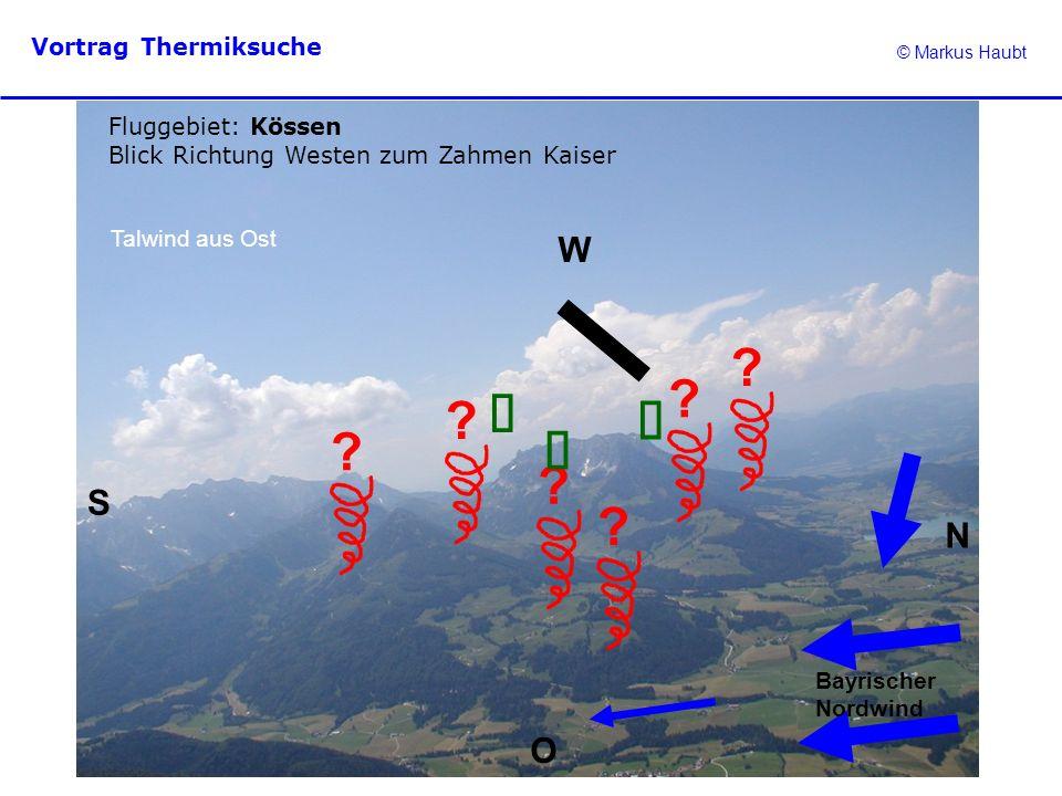 © Markus Haubt Vortrag Thermiksuche ? ? ? Fluggebiet: Kössen Blick Richtung Westen zum Zahmen Kaiser N O W S Talwind aus Ost ? ? ? Bayrischer Nordwind