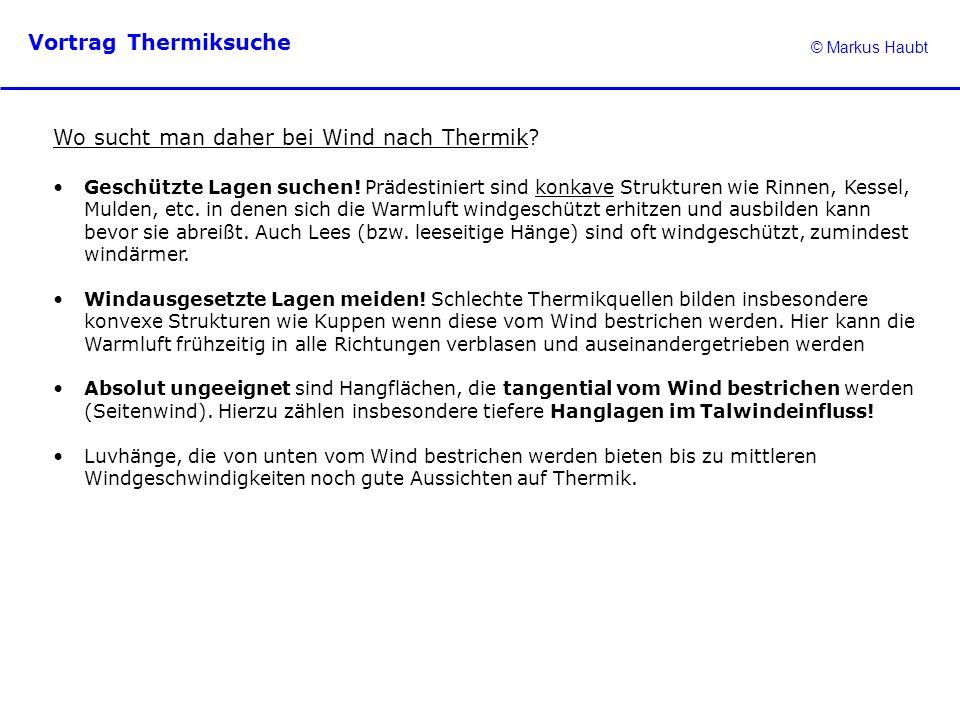 © Markus Haubt Vortrag Thermiksuche Wo sucht man daher bei Wind nach Thermik? Geschützte Lagen suchen! Prädestiniert sind konkave Strukturen wie Rinne