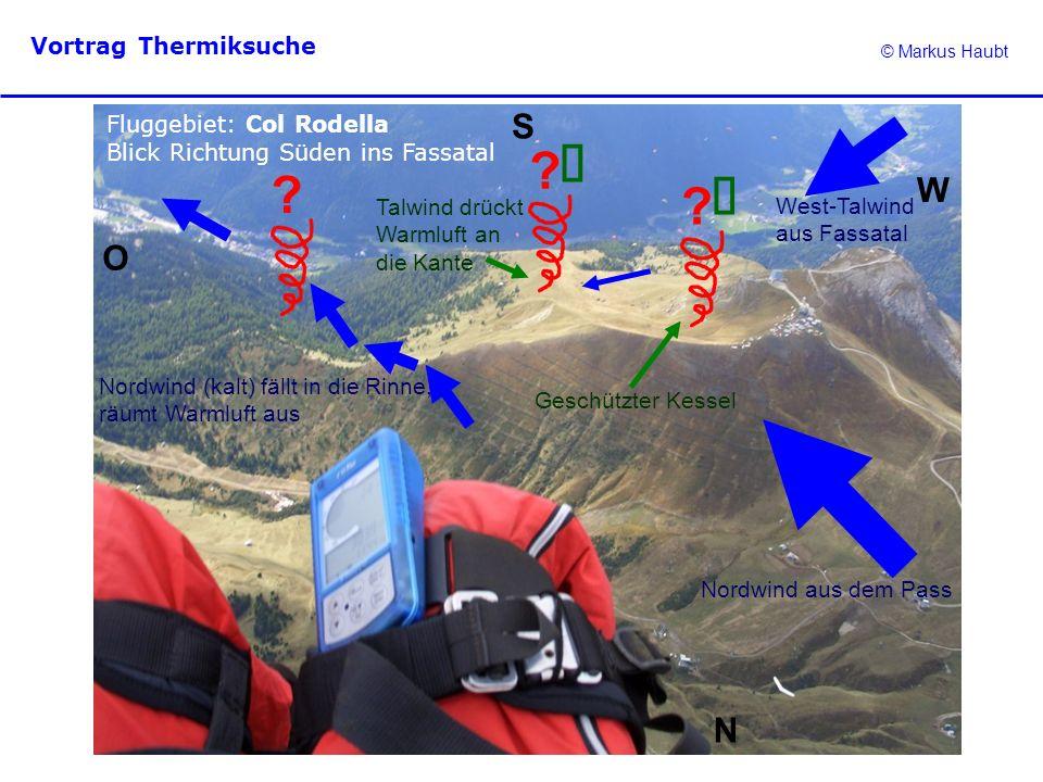 © Markus Haubt Vortrag Thermiksuche ? ? ? Fluggebiet: Col Rodella Blick Richtung Süden ins Fassatal N O W S Nordwind aus dem Pass Geschützter Kessel N