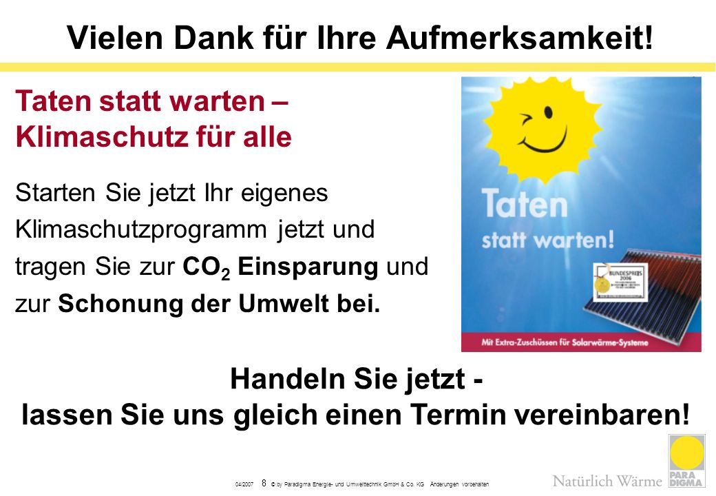 04/2007 8 © by Paradigma Energie- und Umwelttechnik GmbH & Co. KG Änderungen vorbehalten Vielen Dank für Ihre Aufmerksamkeit! Handeln Sie jetzt - lass