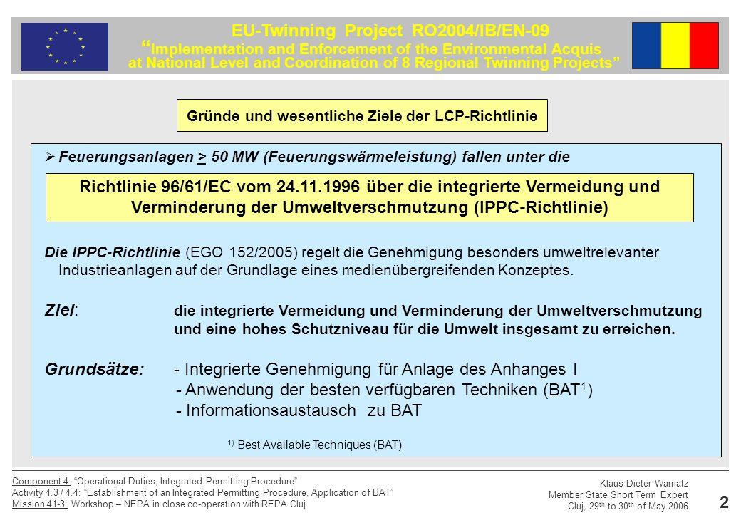 Klaus-Dieter Warnatz Member State Short Term Expert Cluj, 29 th to 30 th of May 2006 Component 4: Operational Duties, Integrated Permitting Procedure Activity 4.3 / 4.4: Establishment of an Integrated Permitting Procedure, Application of BAT Mission 41-3: Workshop – NEPA in close co-operation with REPA Cluj 3 EU-Twinning Project RO2004/IB/EN-09 Implementation and Enforcement of the Environmental Acquis at National Level and Coordination of 8 Regional Twinning Projects Gründe und wesentliche Ziele der LCP-Richtlinie Hinweis: Die Einhaltung der Emissionsgrenzwerte der Richtlinie 2001/80/EC sollte als notwendige nicht aber als ausreichende Bedingung für die Einhaltung der IPPC- Richtlinie über die Integrierte Vermeidung und Verminderung der Umweltverschmutzung in Bezug auf den Einsatz der besten verfügbaren Techniken angesehen werden.