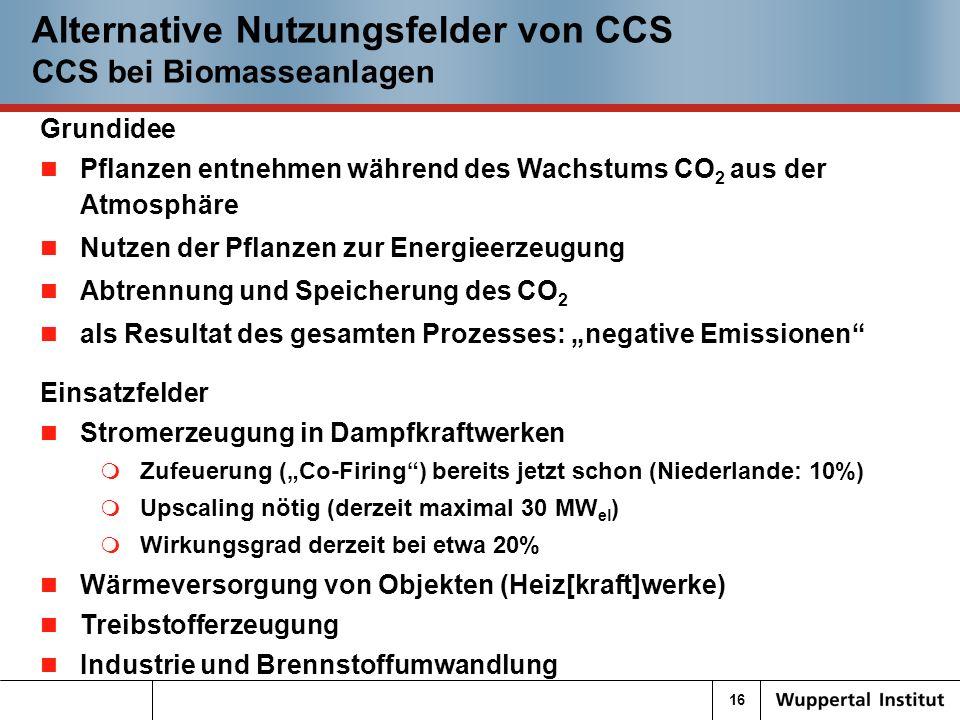 16 Alternative Nutzungsfelder von CCS CCS bei Biomasseanlagen Grundidee Pflanzen entnehmen während des Wachstums CO 2 aus der Atmosphäre Nutzen der Pflanzen zur Energieerzeugung Abtrennung und Speicherung des CO 2 als Resultat des gesamten Prozesses: negative Emissionen Einsatzfelder Stromerzeugung in Dampfkraftwerken Zufeuerung (Co-Firing) bereits jetzt schon (Niederlande: 10%) Upscaling nötig (derzeit maximal 30 MW el ) Wirkungsgrad derzeit bei etwa 20% Wärmeversorgung von Objekten (Heiz[kraft]werke) Treibstofferzeugung Industrie und Brennstoffumwandlung