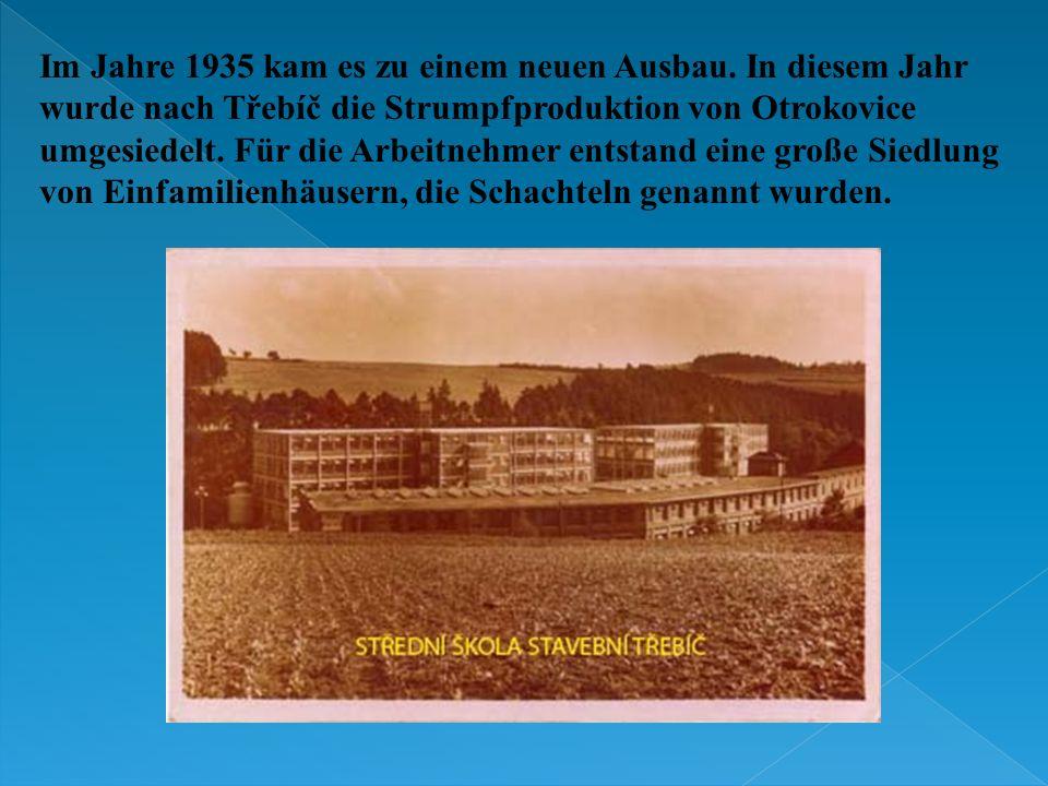 Im Jahre 1935 kam es zu einem neuen Ausbau. In diesem Jahr wurde nach Třebíč die Strumpfproduktion von Otrokovice umgesiedelt. Für die Arbeitnehmer en